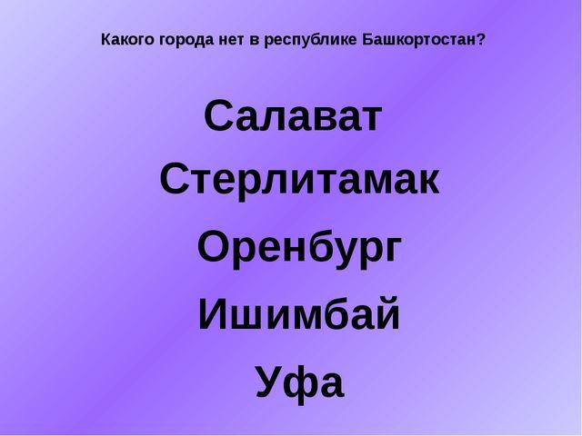 Какого города нет в республике Башкортостан? Салават Стерлитамак Оренбург Иши...
