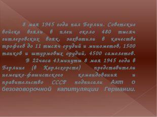8 мая 1945 года пал Берлин. Советские войска взяли в плен около 480 тысяч ги