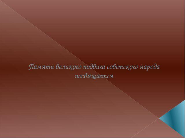 Памяти великого подвига советского народа посвящается