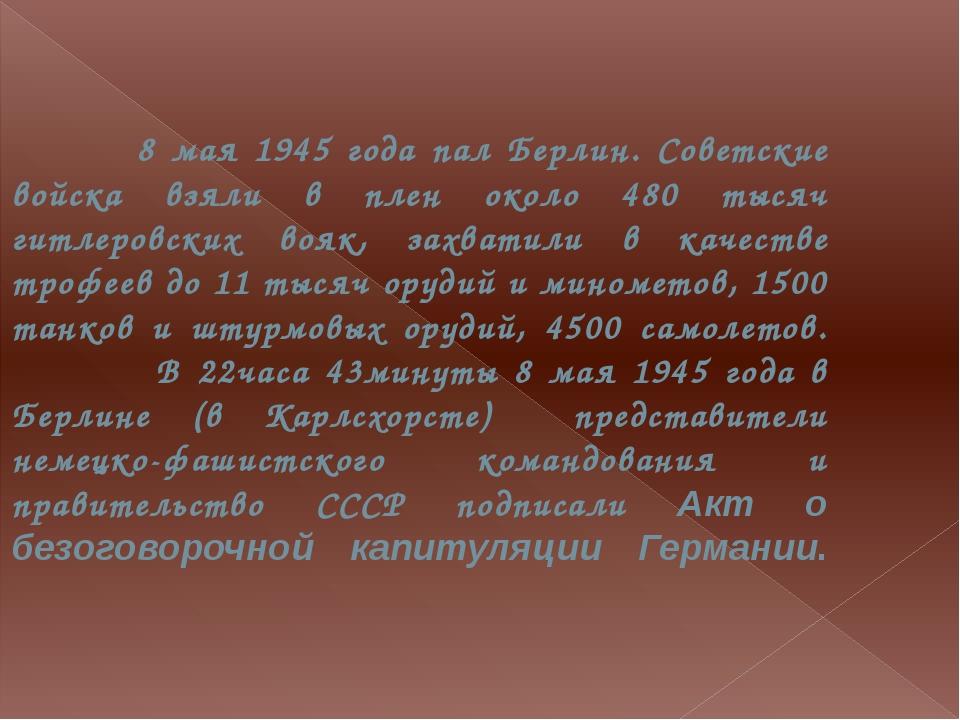 8 мая 1945 года пал Берлин. Советские войска взяли в плен около 480 тысяч ги...