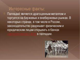 Интересные факты: Палладий является драгоценным металлом и торгуется на бирже