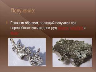 Получение: Главным образом, палладий получают при переработке сульфидных руд