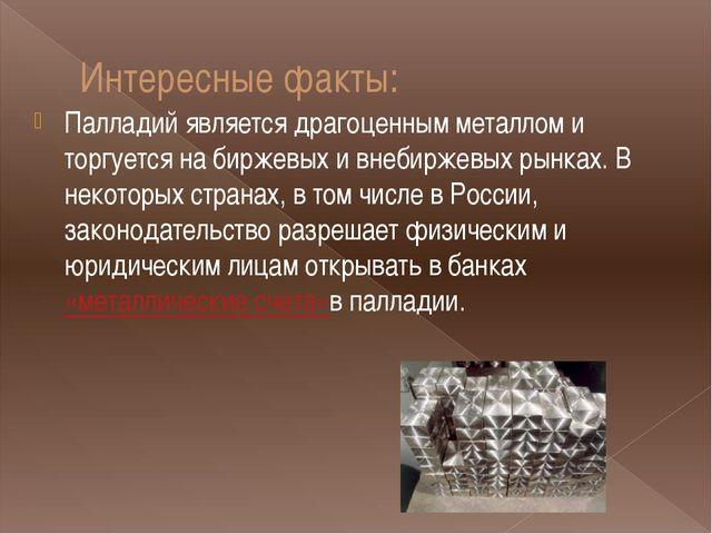Интересные факты: Палладий является драгоценным металлом и торгуется на бирже...
