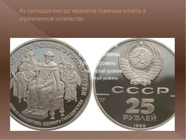 Из палладия иногда чеканятся памятные монеты в ограниченном количестве.