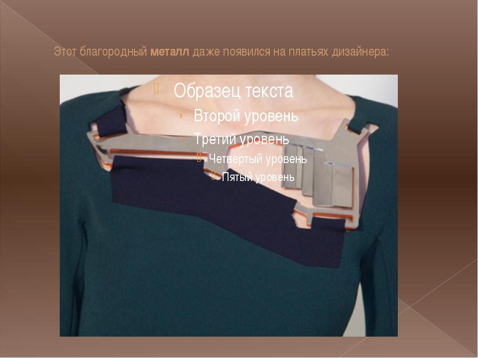 Этот благородныйметаллдаже появился на платьях дизайнера: