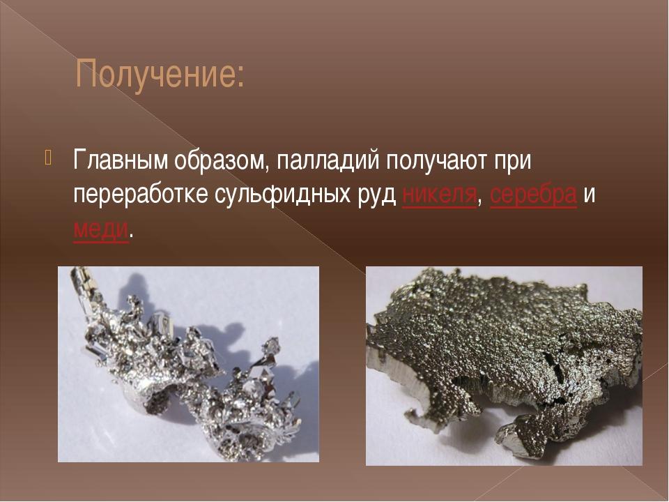 Получение: Главным образом, палладий получают при переработке сульфидных руд...