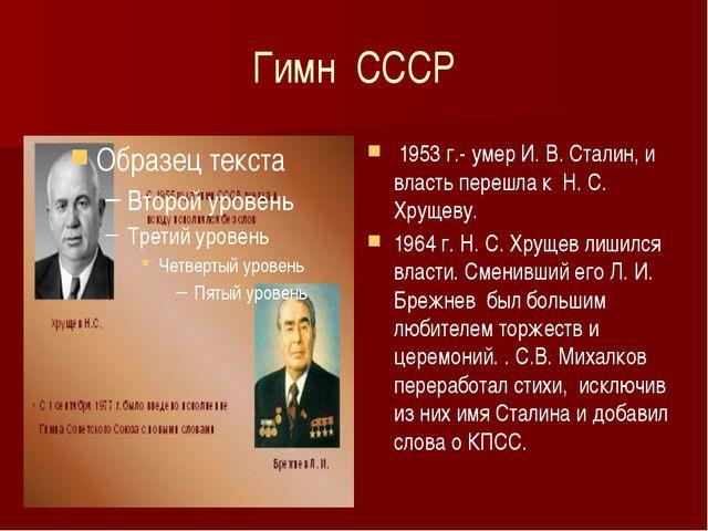Гимн СССР 1953 г.- умер И. В. Сталин, и власть перешла к Н. С. Хрущеву. 1964...
