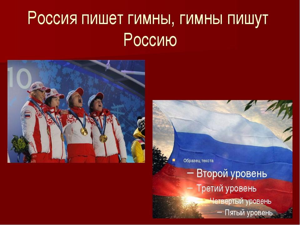 Россия пишет гимны, гимны пишут Россию