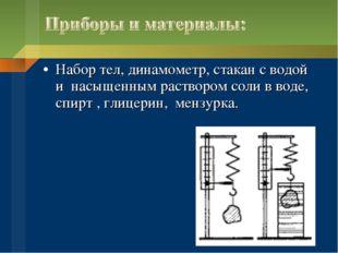 Набор тел, динамометр, стакан с водой и насыщенным раствором соли в воде, спи