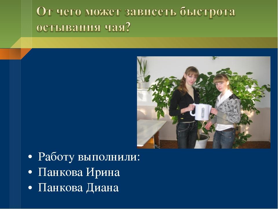 Работу выполнили: Панкова Ирина Панкова Диана