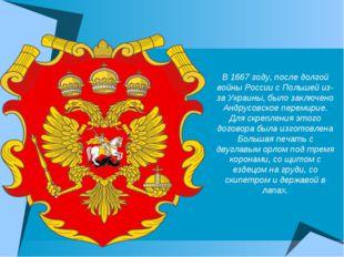 В 1667 году, после долгой войны России с Польшей из-за Украины, было заключен