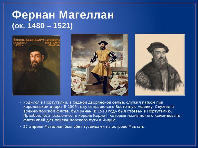 Фернан Магеллан (ок. 1480 – 1521) Родился в Португалии, в бедной дворянской с...