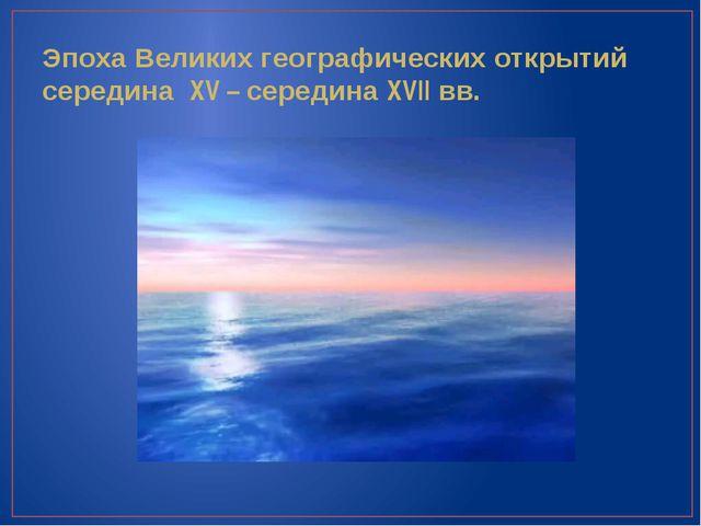 Эпоха Великих географических открытий середина XV – середина XVII вв.