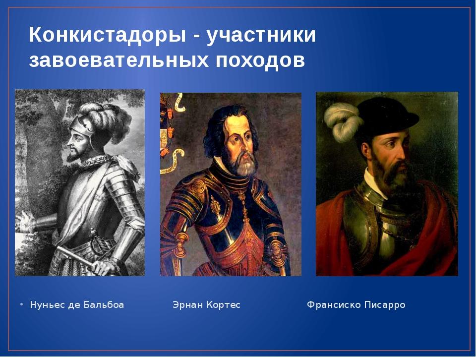 Конкистадоры - участники завоевательных походов Нуньес де Бальбоа Эрнан Корте...