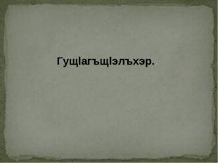 Гущlагъщlэлъхэр.