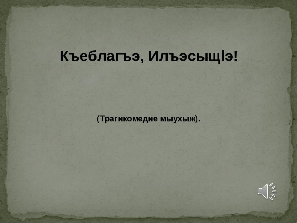 Къеблагъэ, Илъэсыщlэ! (Трагикомедие мыухыж).