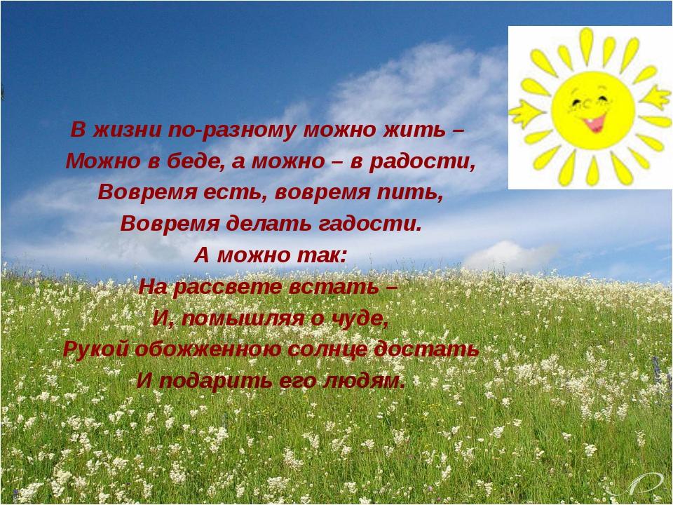 В жизни по-разному можно жить –  Можно в беде, а можно – в радости, Вовремя...