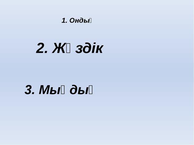 1. Ондық 2. Жүздік 3. Мыңдық