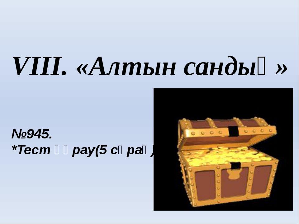 VIII. «Алтын сандық» №945. *Тест құрау(5 сұрақ)