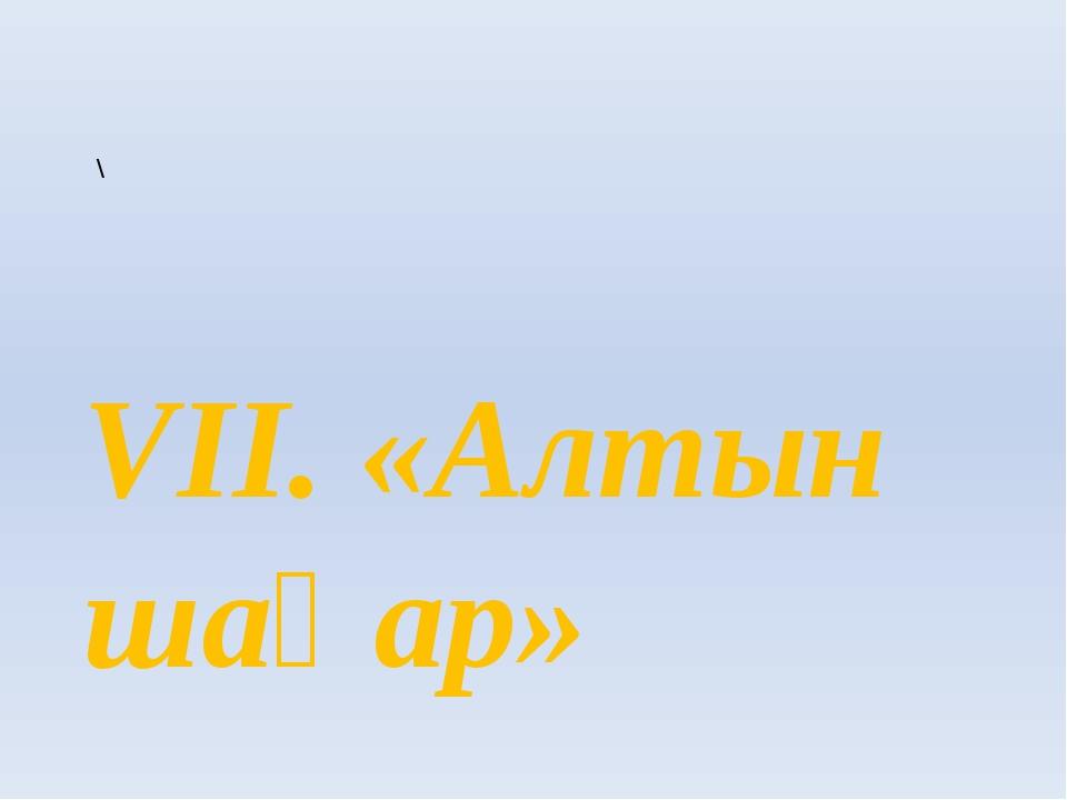 \ VII. «Алтын шаһар»