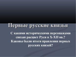 Первые русские князья С какими историческими персонажами связан расцвет Руси