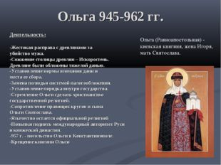 Ольга 945-962 гг. Деятельность: -Жестокая расправа с древлянами за убийство м