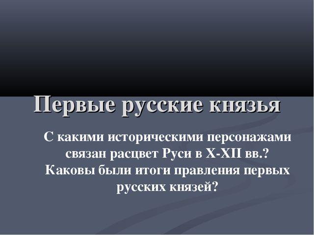 Первые русские князья С какими историческими персонажами связан расцвет Руси...
