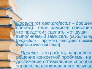 Проект (от лат.projectus – брошенный вперёд) – план, замысел, описание того,