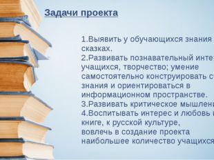 Задачи проекта 1.Выявить у обучающихся знания о сказках. 2.Развивать познават