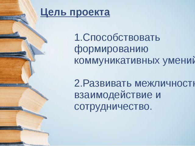Цель проекта 1.Способствовать формированию коммуникативных умений. 2.Развиват...