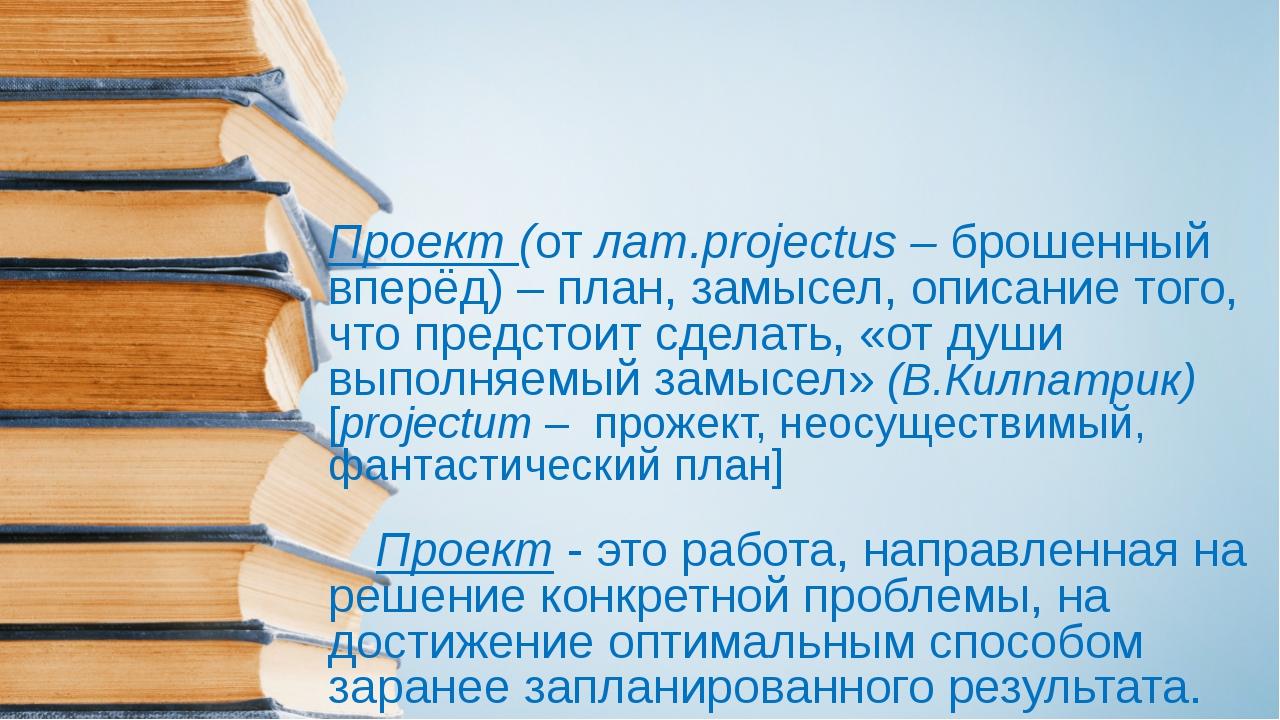 Проект (от лат.projectus – брошенный вперёд) – план, замысел, описание того,...