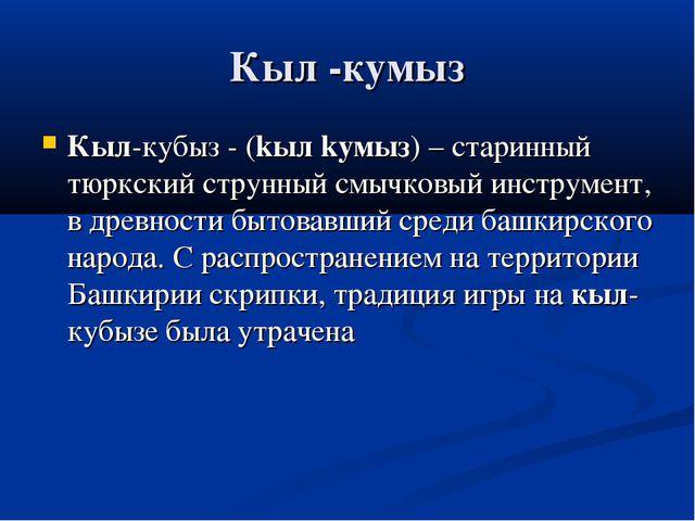 Кыл -кумыз Кыл-кубыз - (kыл kумыз) – старинный тюркский струнный смычковый ин...