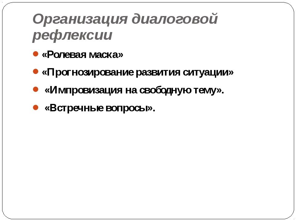 Организация диалоговой рефлексии «Ролевая маска» «Прогнозирование развития си...