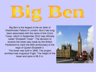 Big Ben is the largest of the six bells of Westminster Palace in London. But
