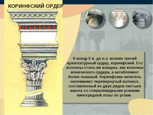 КОРИНФСКИЙ ОРДЕР К концу 5 в. до н.э. возник третий архитектурный ордер, кори