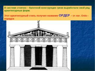 В системе стоечно – балочной конструкции греки выработали свой ряд архитектур