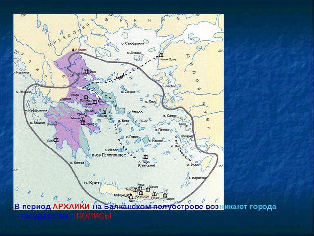 В период АРХАИКИ на Балканском полуострове возникают города – государства - П...