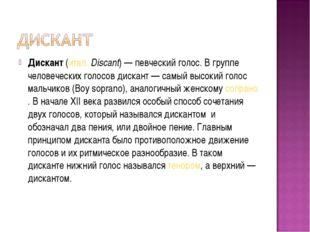 Дискант(итал.Discant)— певческий голос. В группе человеческих голосов диск