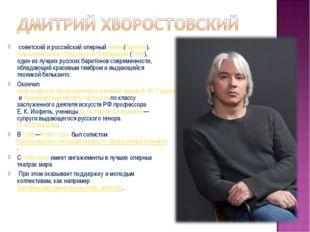 советский и российский оперныйпевец(баритон).Народный артист Российской Фе