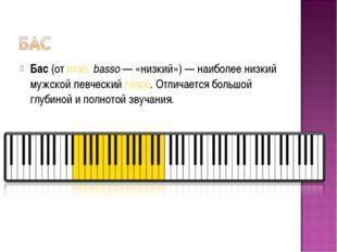 Бас(отитал.basso— «низкий»)— наиболее низкий мужской певческийголос. От