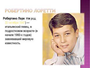Робертино Лоре́тти род.22 октября1947)— итальянский певец, в подростковом