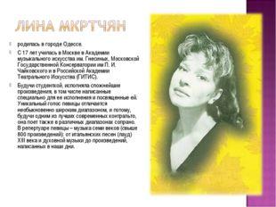 родилась в городе Одессе. С 17 лет училась в Москве в Академии музыкального и