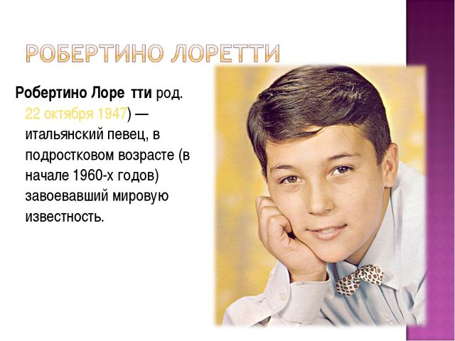 Робертино Лоре́тти род.22 октября1947)— итальянский певец, в подростковом...