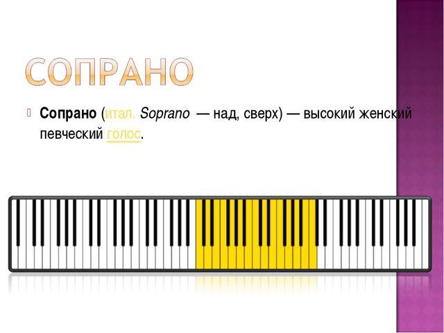 Сопрано(итал.Soprano— над, сверх)— высокий женский певческийголос.