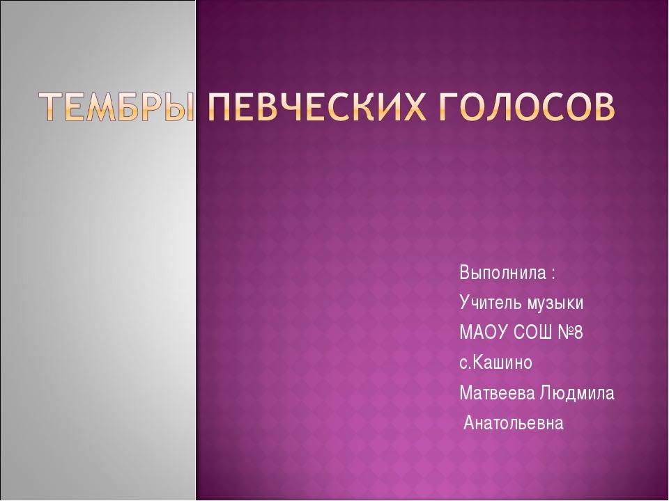 Выполнила : Учитель музыки МАОУ СОШ №8 с.Кашино Матвеева Людмила Анатольевна