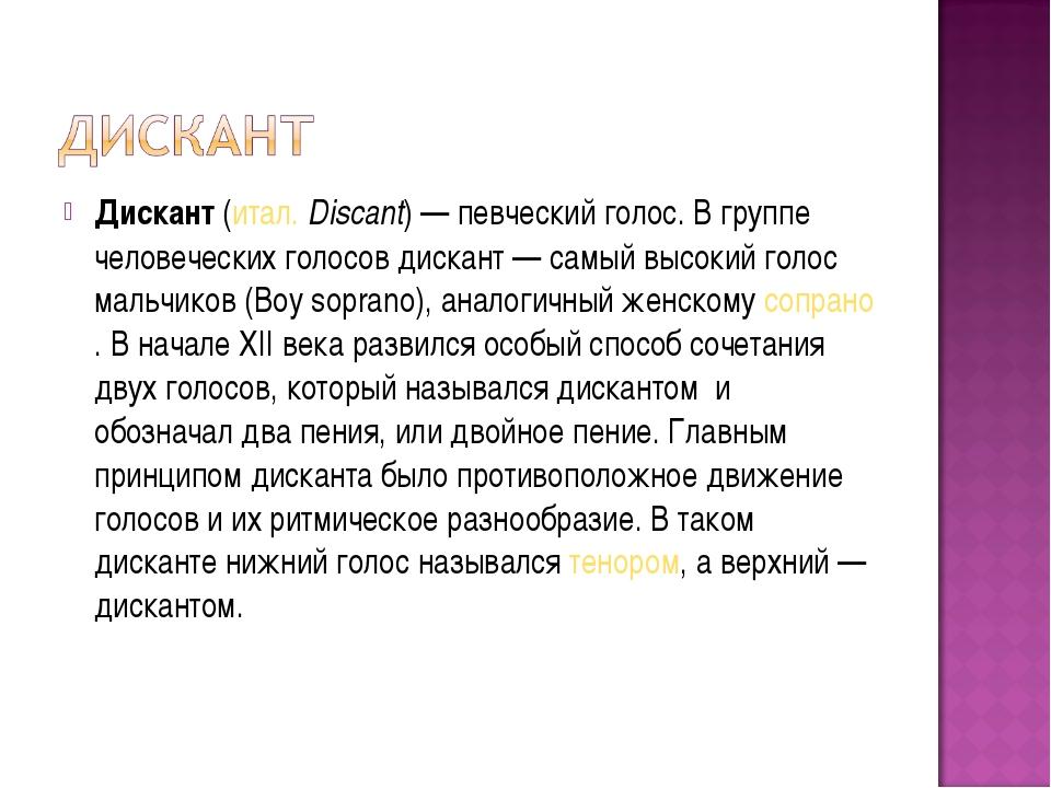 Дискант(итал.Discant)— певческий голос. В группе человеческих голосов диск...
