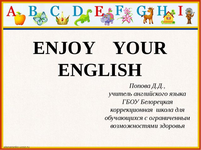 ENJOY YOUR ENGLISH Попова Д.Д., учитель английского языка ГБОУ Белорецкая кор...