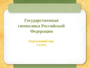 Государственная символикаРоссийской Федерации Окружающий мир 1 класс