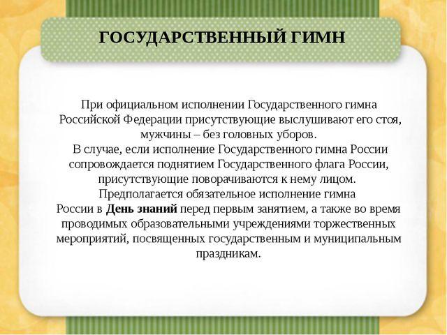 При официальном исполнении Государственного гимна Российской Федерации прису...