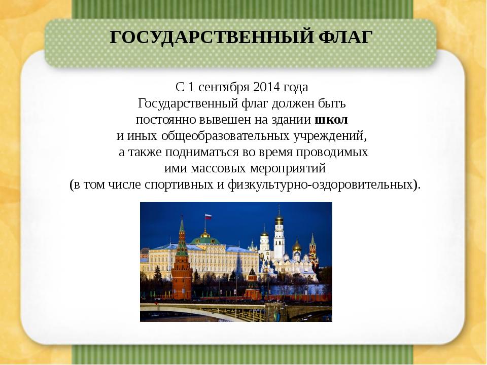 ГОСУДАРСТВЕННЫЙ ФЛАГ С 1 сентября2014 года Государственный флаг должен быт...